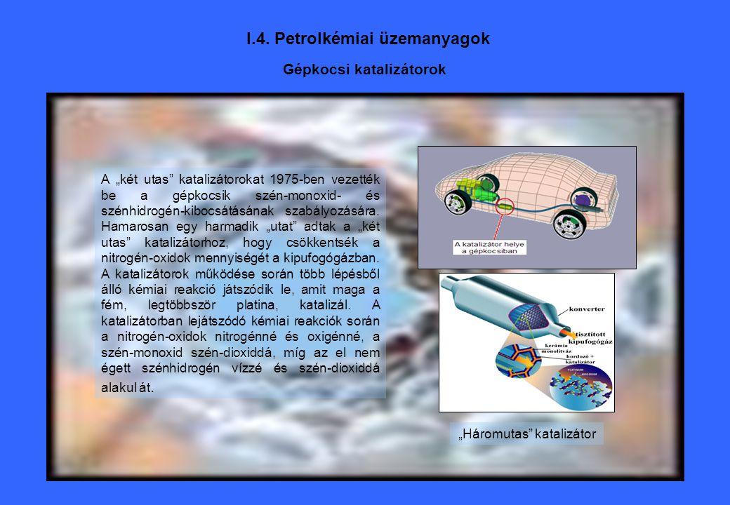 """I.4. Petrolkémiai üzemanyagok Gépkocsi katalizátorok A """"két utas"""" katalizátorokat 1975-ben vezették be a gépkocsik szén-monoxid- és szénhidrogén-kiboc"""