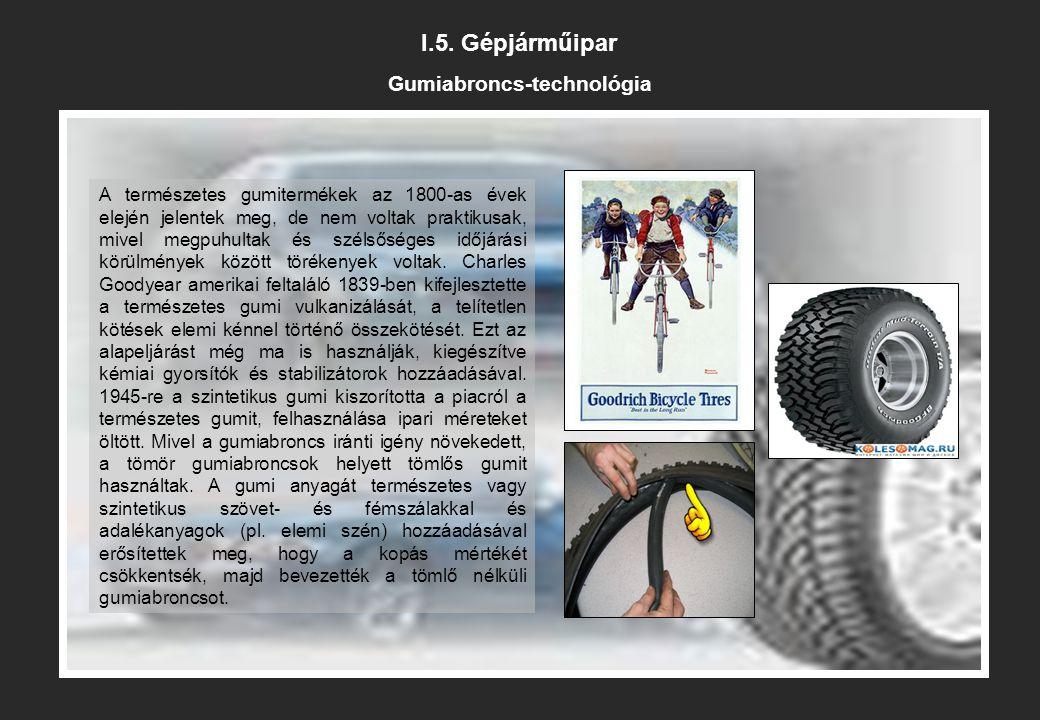 I.5. Gépjárműipar Gumiabroncs-technológia A természetes gumitermékek az 1800-as évek elején jelentek meg, de nem voltak praktikusak, mivel megpuhultak