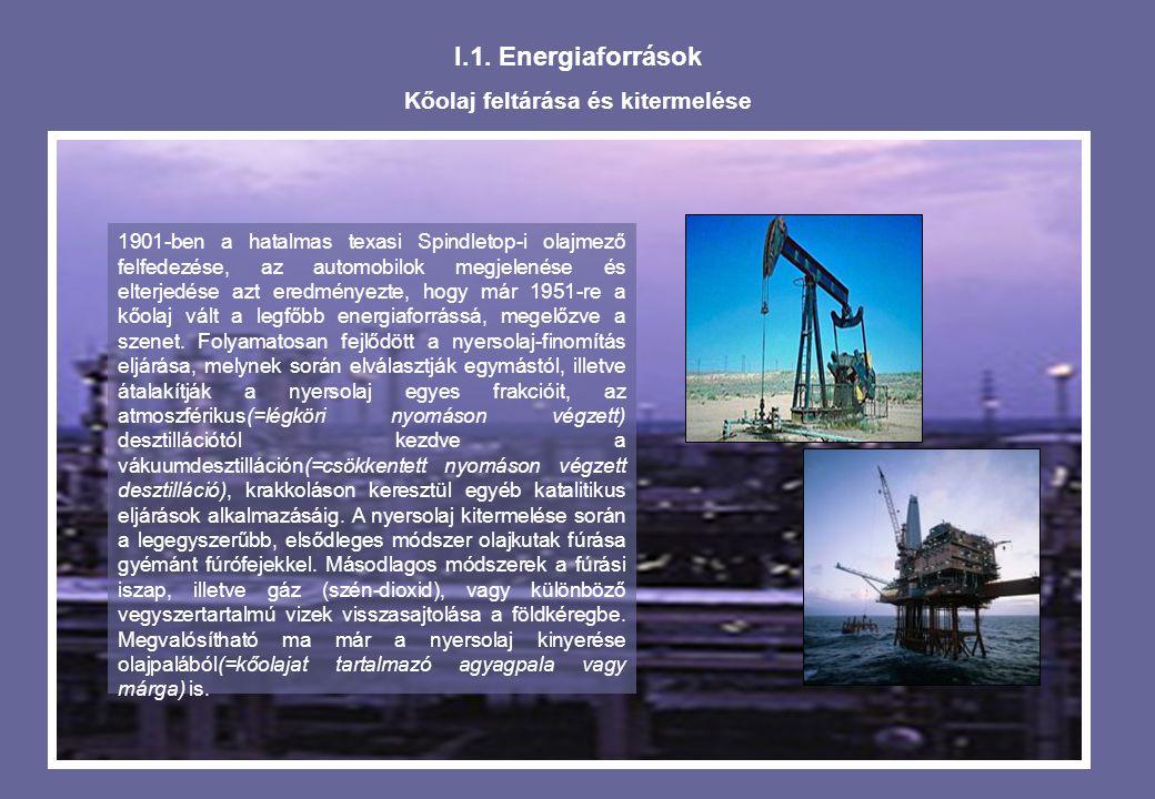 I.1. Energiaforrások Kőolaj feltárása és kitermelése 1901-ben a hatalmas texasi Spindletop-i olajmező felfedezése, az automobilok megjelenése és elter