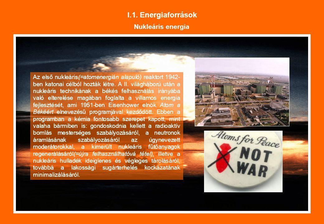 I.1. Energiaforrások Nukleáris energia Az első nukleáris(=atomenergián alapuló) reaktort 1942- ben katonai célból hozták létre. A II. világháború után
