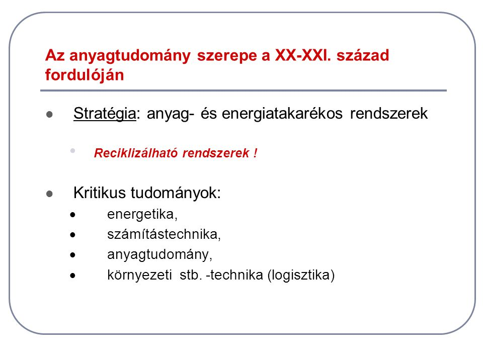 Az anyagtudomány szerepe a XX-XXI. század fordulóján  Stratégia: anyag- és energiatakarékos rendszerek • Reciklizálható rendszerek !  Kritikus tudom