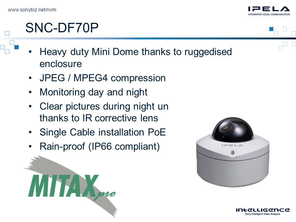 SNC-DF70P •Heavy duty Mini Dome thanks to ruggedised enclosure •JPEG / MPEG4 compression •Monitoring day and night •Clear pictures during night under IR illumination thanks to IR corrective lens •Single Cable installation PoE •Rain-proof (IP66 compliant)