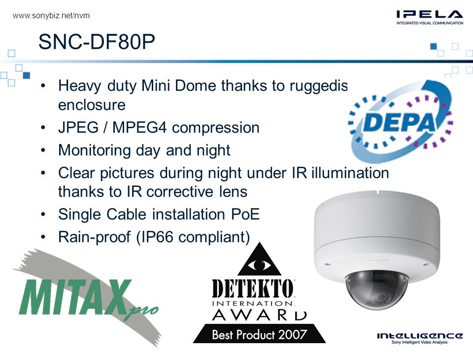SNC-DF80P •Heavy duty Mini Dome thanks to ruggedised enclosure •JPEG / MPEG4 compression •Monitoring day and night •Clear pictures during night under IR illumination thanks to IR corrective lens •Single Cable installation PoE •Rain-proof (IP66 compliant)