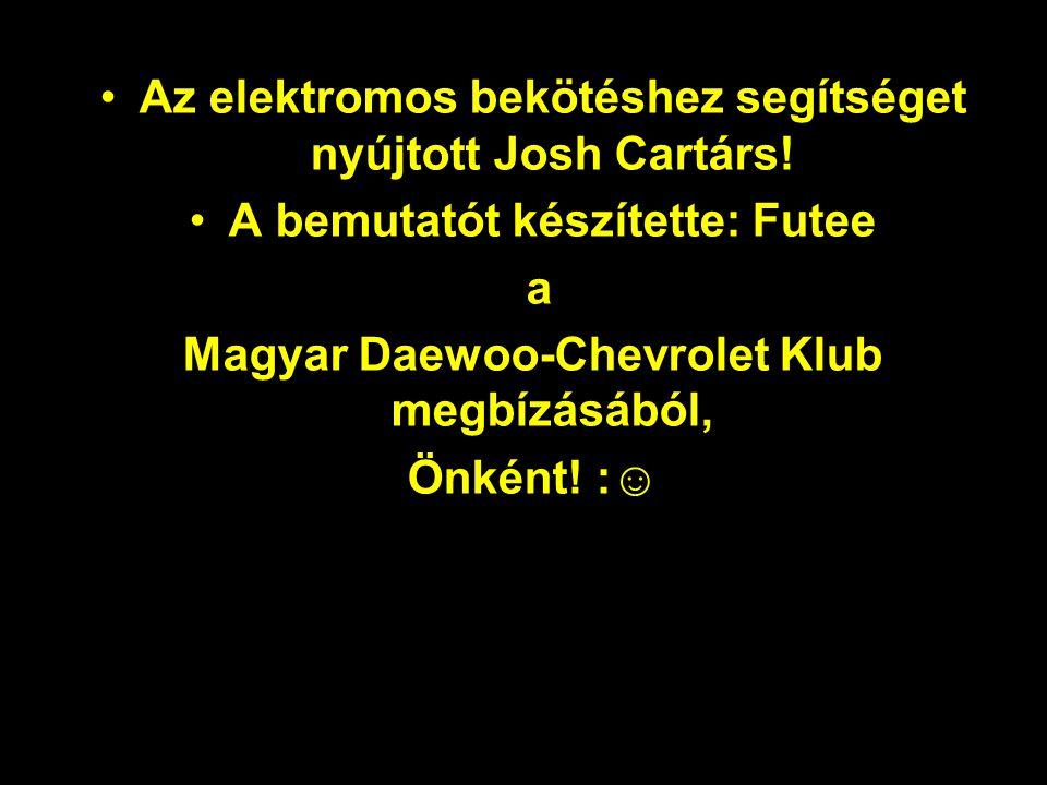 •Az elektromos bekötéshez segítséget nyújtott Josh Cartárs! •A bemutatót készítette: Futee a Magyar Daewoo-Chevrolet Klub megbízásából, Önként! :☺