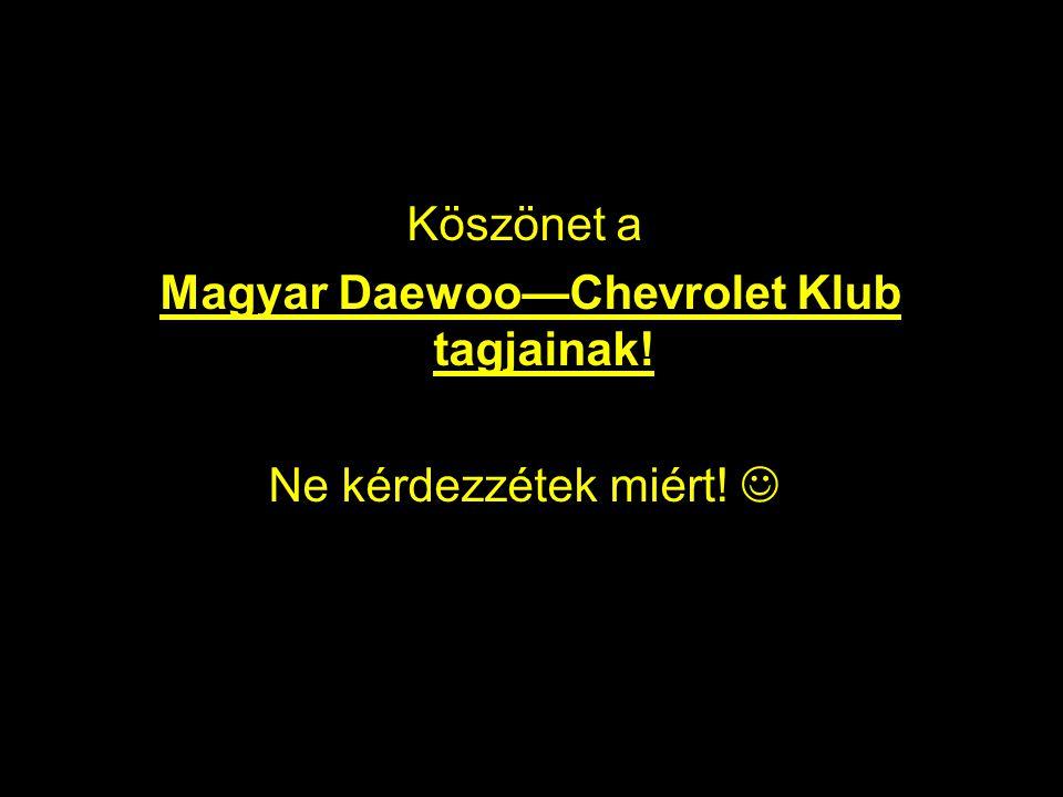 Köszönet a Magyar Daewoo—Chevrolet Klub tagjainak! Ne kérdezzétek miért! 