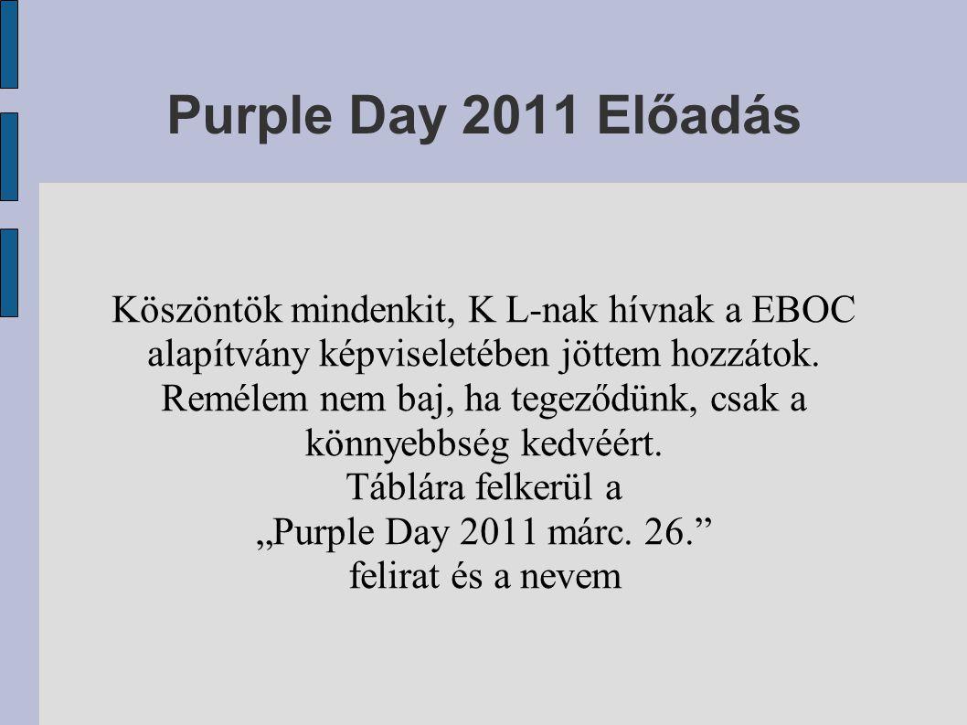 Purple Day 2011 Előadás Köszöntök mindenkit, K L-nak hívnak a EBOC alapítvány képviseletében jöttem hozzátok.