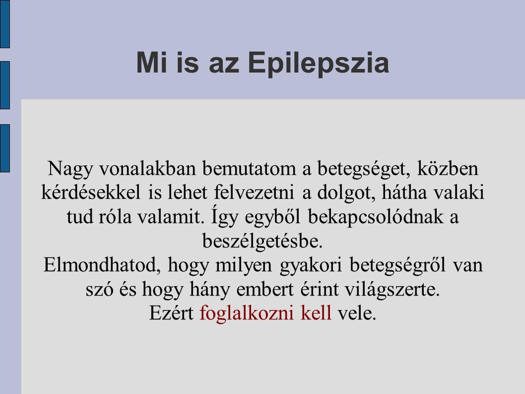 Mi is az Epilepszia Nagy vonalakban bemutatom a betegséget, közben kérdésekkel is lehet felvezetni a dolgot, hátha valaki tud róla valamit.