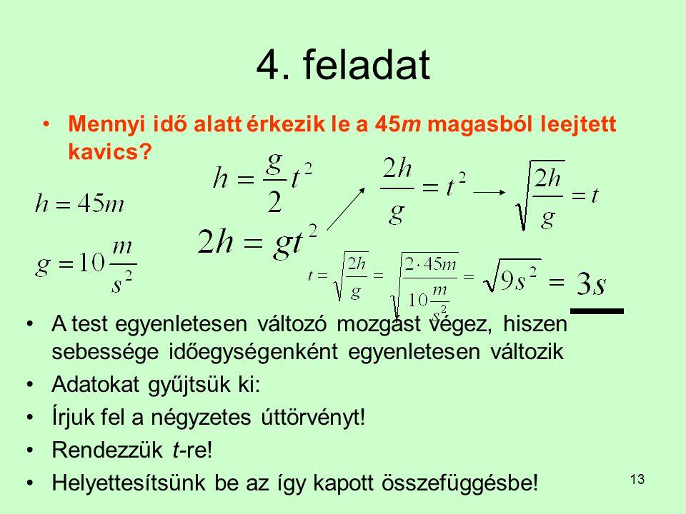 13 4. feladat •Mennyi idő alatt érkezik le a 45m magasból leejtett kavics? •A test egyenletesen változó mozgást végez, hiszen sebessége időegységenkén