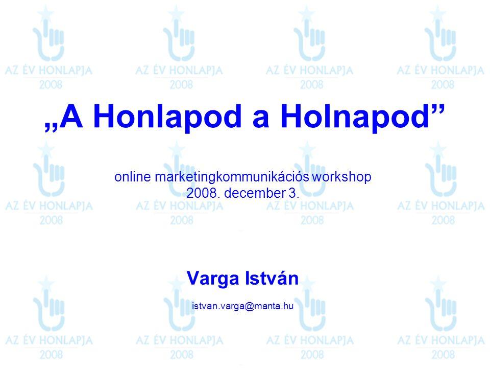 """A Honlapod a Holnapod"" online marketingkommunikációs workshop 2008. december 3. Varga István istvan.varga@manta.hu"