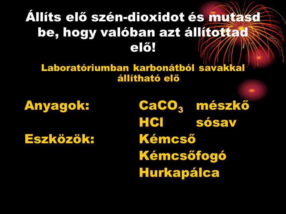 Állíts elő szén-dioxidot és mutasd be, hogy valóban azt állítottad elő! Laboratóriumban karbonátból savakkal állítható elő Anyagok: CaCO 3 mészkő HCls