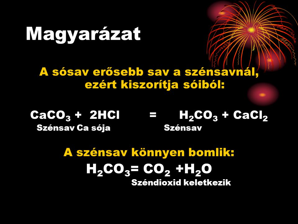 Magyarázat A sósav erősebb sav a szénsavnál, ezért kiszorítja sóiból: CaCO 3 +2HCl= H 2 CO 3 + CaCl 2 Szénsav Ca sója Szénsav A szénsav könnyen bomlik