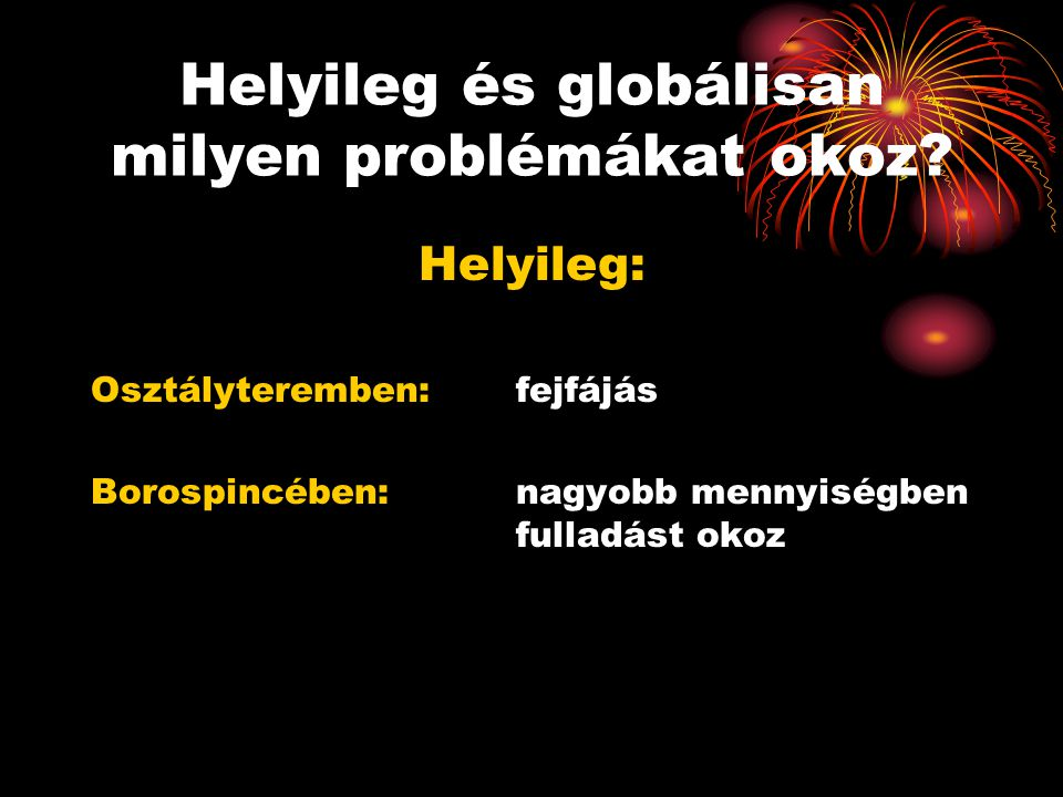 Helyileg és globálisan milyen problémákat okoz? Helyileg: Osztályteremben: fejfájás Borospincében: nagyobb mennyiségben fulladást okoz