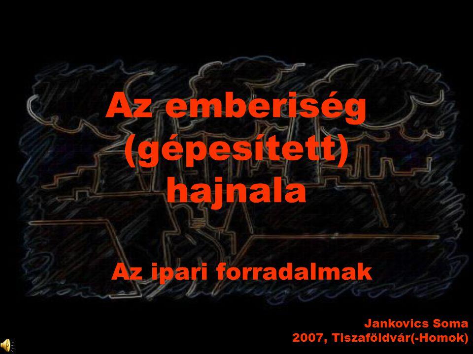 Az emberiség (gépesített) hajnala Az ipari forradalmak Jankovics Soma 2007, Tiszaföldvár(-Homok)