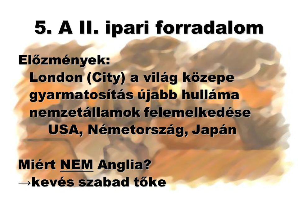5. A II. ipari forradalom Előzmények: London (City) a világ közepe gyarmatosítás újabb hulláma nemzetállamok felemelkedése USA, Németország, Japán Mié