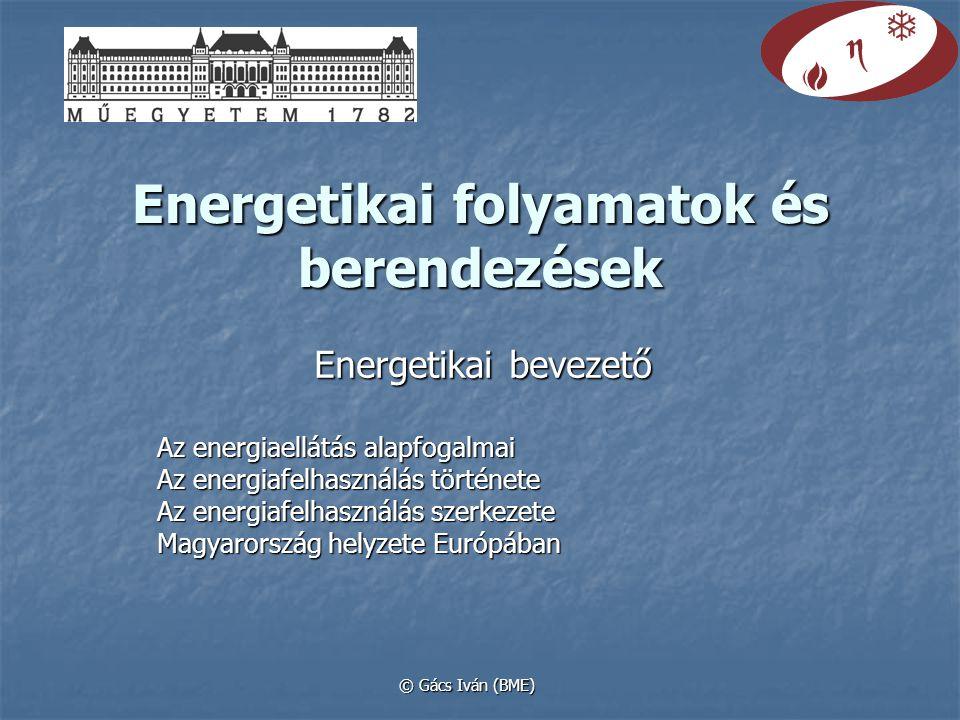 Energetikai folyamatok és berendezések Energetikai bevezető Az energiaellátás alapfogalmai Az energiafelhasználás története Az energiafelhasználás szerkezete Magyarország helyzete Európában © Gács Iván (BME)