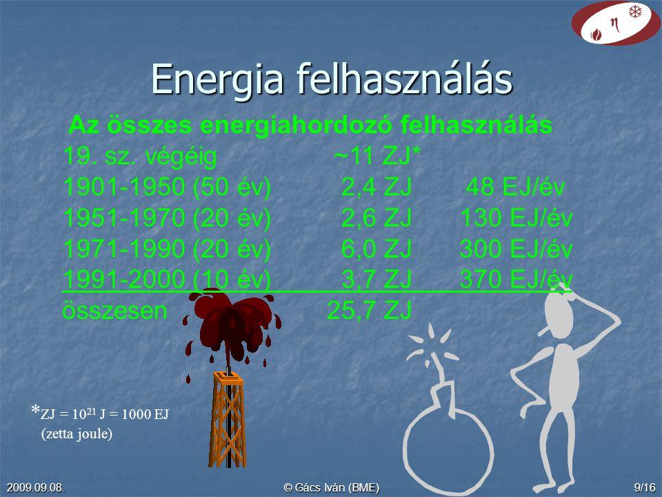 2009.09.08.© Gács Iván (BME)9/16 Energia felhasználás Az összes energiahordozó felhasználás 19. sz. végéig ~11 ZJ* 1901-1950 (50 év) 2,4 ZJ 48 EJ/év 1