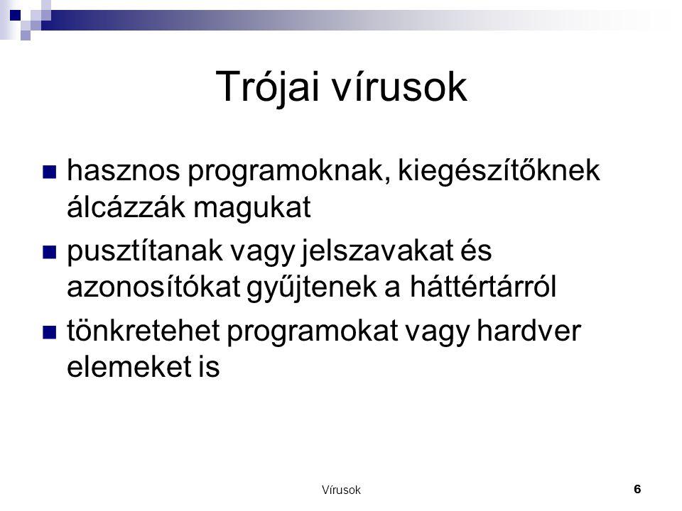 Vírusok6 Trójai vírusok  hasznos programoknak, kiegészítőknek álcázzák magukat  pusztítanak vagy jelszavakat és azonosítókat gyűjtenek a háttértárról  tönkretehet programokat vagy hardver elemeket is