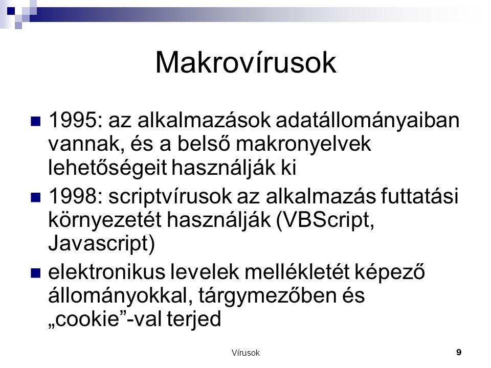 """Vírusok9 Makrovírusok  1995: az alkalmazások adatállományaiban vannak, és a belső makronyelvek lehetőségeit használják ki  1998: scriptvírusok az alkalmazás futtatási környezetét használják (VBScript, Javascript)  elektronikus levelek mellékletét képező állományokkal, tárgymezőben és """"cookie -val terjed"""
