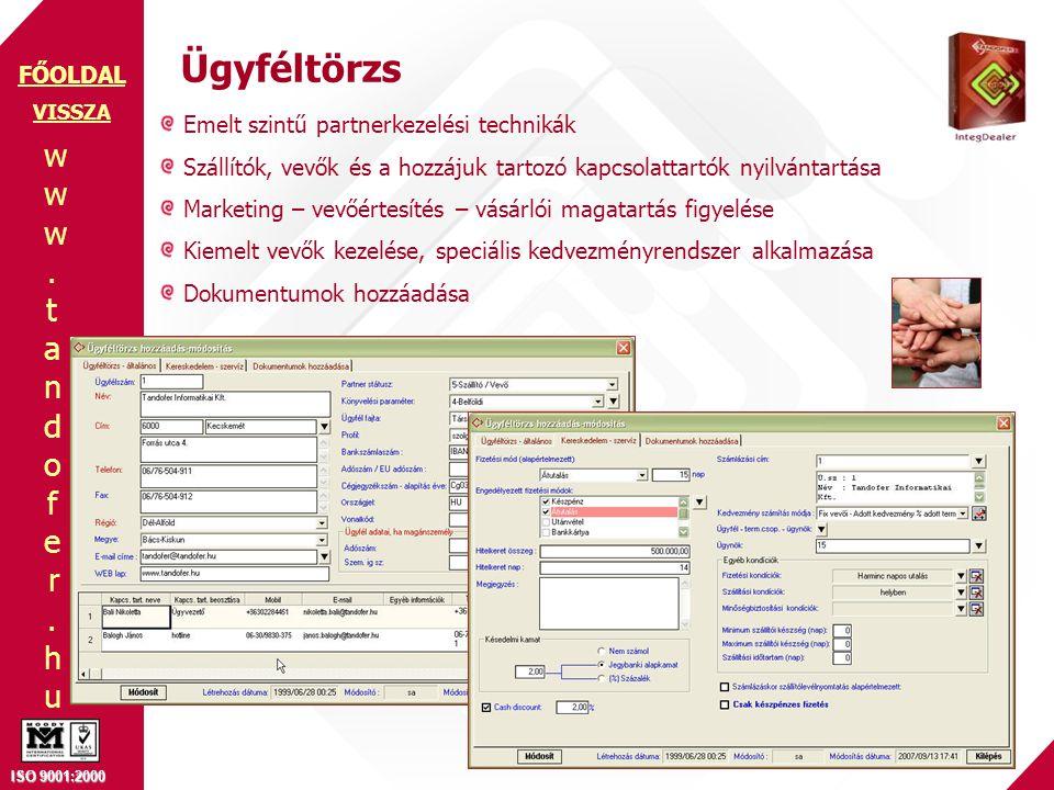 www.tandofer.huwww.tandofer.hu ISO 9001:2000 FŐOLDAL Ügyféltörzs Emelt szintű partnerkezelési technikák Szállítók, vevők és a hozzájuk tartozó kapcsolattartók nyilvántartása Marketing – vevőértesítés – vásárlói magatartás figyelése Kiemelt vevők kezelése, speciális kedvezményrendszer alkalmazása Dokumentumok hozzáadása VISSZA