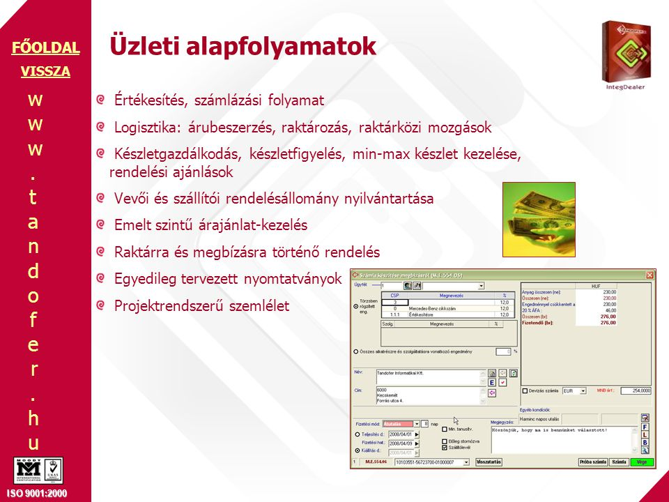 www.tandofer.huwww.tandofer.hu ISO 9001:2000 FŐOLDAL Üzleti alapfolyamatok Értékesítés, számlázási folyamat Logisztika: árubeszerzés, raktározás, raktárközi mozgások Készletgazdálkodás, készletfigyelés, min-max készlet kezelése, rendelési ajánlások Vevői és szállítói rendelésállomány nyilvántartása Emelt szintű árajánlat-kezelés Raktárra és megbízásra történő rendelés Egyedileg tervezett nyomtatványok Projektrendszerű szemlélet VISSZA