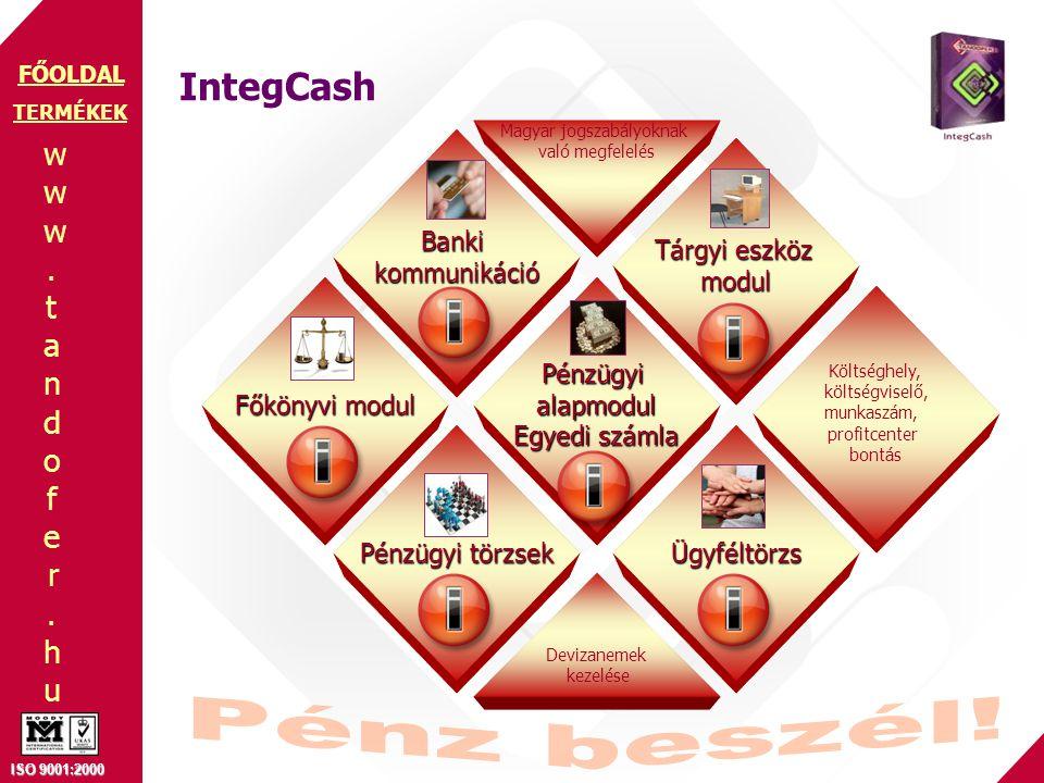 www.tandofer.huwww.tandofer.hu ISO 9001:2000 FŐOLDAL IntegCash TERMÉKEK Ügyféltörzs Pénzügyi törzsek Pénzügyialapmodul Egyedi számla Tárgyi eszköz modul Főkönyvi modul Bankikommunikáció Magyar jogszabályoknak való megfelelés Devizanemek kezelése Költséghely, költségviselő, munkaszám, profitcenter bontás
