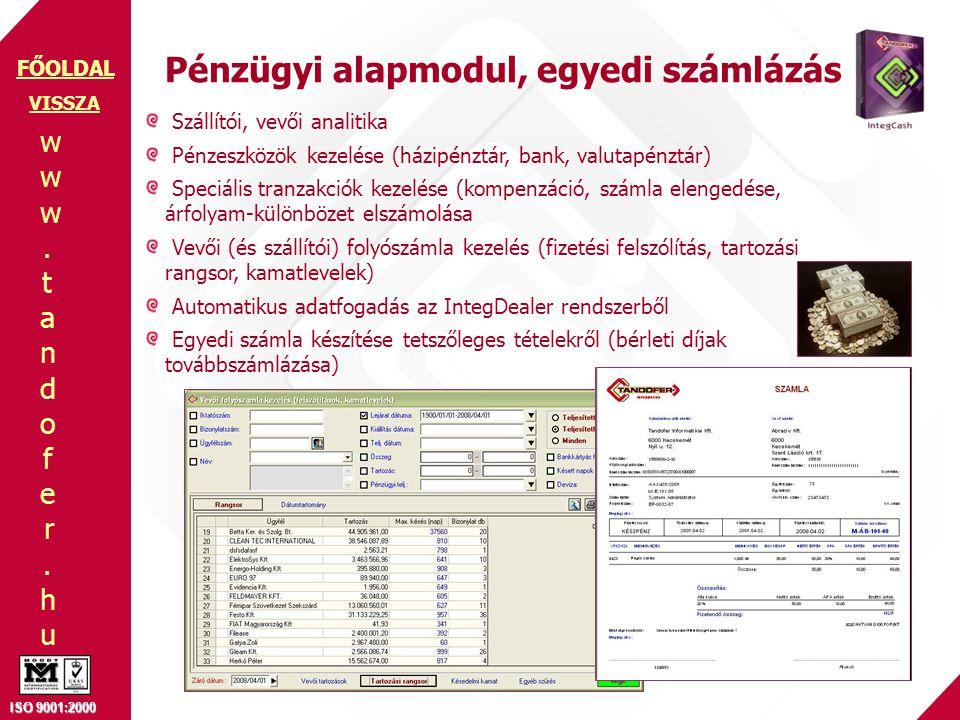www.tandofer.huwww.tandofer.hu ISO 9001:2000 FŐOLDAL Szállítói, vevői analitika Pénzeszközök kezelése (házipénztár, bank, valutapénztár) Speciális tranzakciók kezelése (kompenzáció, számla elengedése, árfolyam-különbözet elszámolása Vevői (és szállítói) folyószámla kezelés (fizetési felszólítás, tartozási rangsor, kamatlevelek) Automatikus adatfogadás az IntegDealer rendszerből Egyedi számla készítése tetszőleges tételekről (bérleti díjak továbbszámlázása) Pénzügyi alapmodul, egyedi számlázás VISSZA