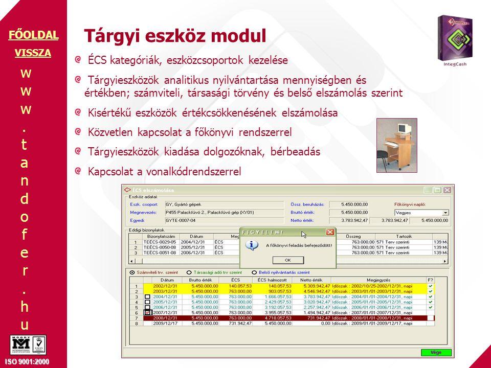 www.tandofer.huwww.tandofer.hu ISO 9001:2000 FŐOLDAL Tárgyi eszköz modul ÉCS kategóriák, eszközcsoportok kezelése Tárgyieszközök analitikus nyilvántartása mennyiségben és értékben; számviteli, társasági törvény és belső elszámolás szerint Kisértékű eszközök értékcsökkenésének elszámolása Közvetlen kapcsolat a főkönyvi rendszerrel Tárgyieszközök kiadása dolgozóknak, bérbeadás Kapcsolat a vonalkódrendszerrel VISSZA