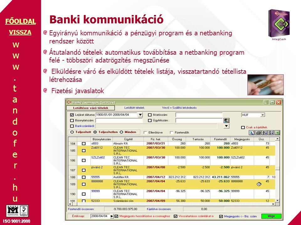 www.tandofer.huwww.tandofer.hu ISO 9001:2000 FŐOLDAL Banki kommunikáció Egyirányú kommunikáció a pénzügyi program és a netbanking rendszer között Átutalandó tételek automatikus továbbítása a netbanking program felé - többszöri adatrögzítés megszűnése Elküldésre váró és elküldött tételek listája, visszatartandó tétellista létrehozása Fizetési javaslatok VISSZA