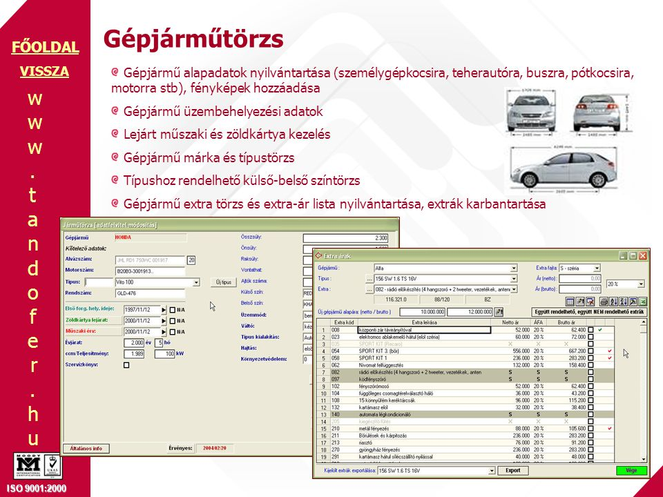 www.tandofer.huwww.tandofer.hu ISO 9001:2000 FŐOLDAL Gépjárműtörzs Gépjármű alapadatok nyilvántartása (személygépkocsira, teherautóra, buszra, pótkocsira, motorra stb), fényképek hozzáadása Gépjármű üzembehelyezési adatok Lejárt műszaki és zöldkártya kezelés Gépjármű márka és típustörzs Típushoz rendelhető külső-belső színtörzs Gépjármű extra törzs és extra-ár lista nyilvántartása, extrák karbantartása VISSZA