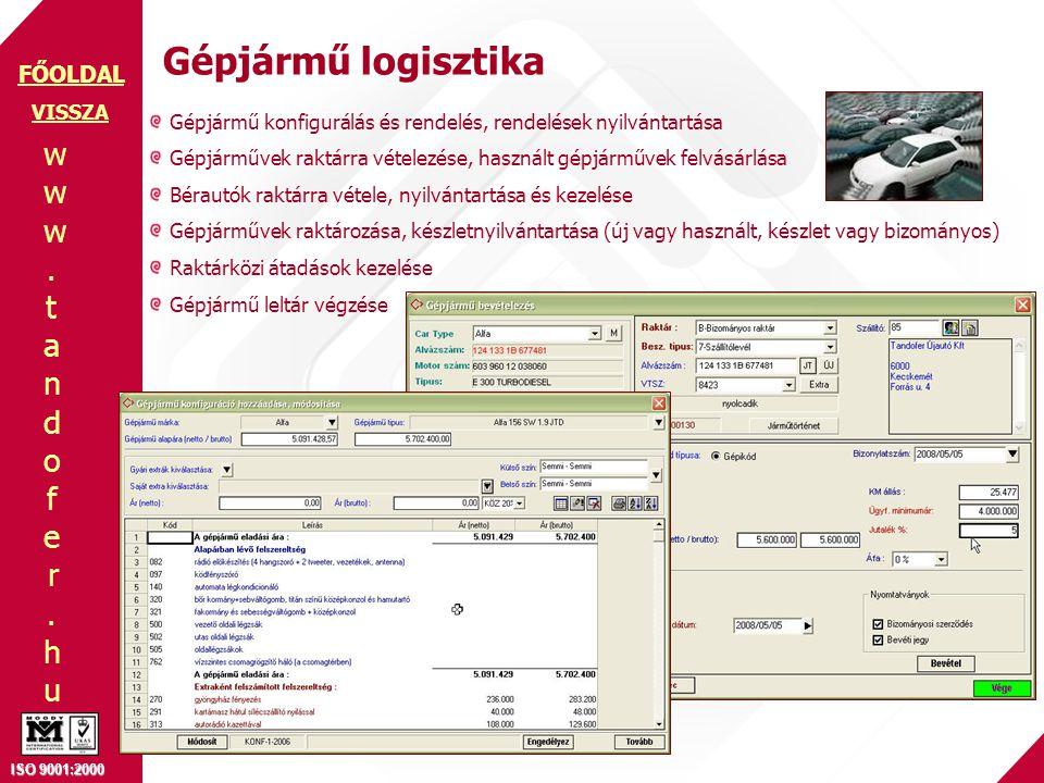 www.tandofer.huwww.tandofer.hu ISO 9001:2000 FŐOLDAL Gépjármű logisztika VISSZA Gépjármű konfigurálás és rendelés, rendelések nyilvántartása Gépjárművek raktárra vételezése, használt gépjárművek felvásárlása Bérautók raktárra vétele, nyilvántartása és kezelése Gépjárművek raktározása, készletnyilvántartása (új vagy használt, készlet vagy bizományos) Raktárközi átadások kezelése Gépjármű leltár végzése