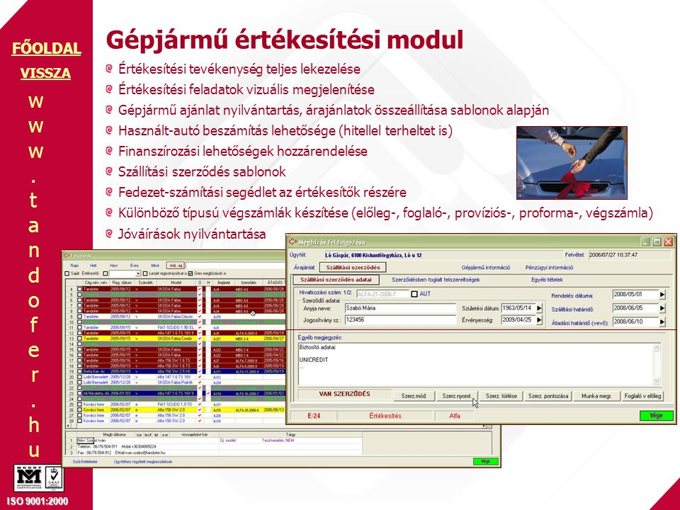 www.tandofer.huwww.tandofer.hu ISO 9001:2000 FŐOLDAL Gépjármű értékesítési modul VISSZA Értékesítési tevékenység teljes lekezelése Értékesítési feladatok vizuális megjelenítése Gépjármű ajánlat nyilvántartás, árajánlatok összeállítása sablonok alapján Használt-autó beszámítás lehetősége (hitellel terheltet is) Finanszírozási lehetőségek hozzárendelése Szállítási szerződés sablonok Fedezet-számítási segédlet az értékesítők részére Különböző típusú végszámlák készítése (előleg-, foglaló-, províziós-, proforma-, végszámla) Jóváírások nyilvántartása