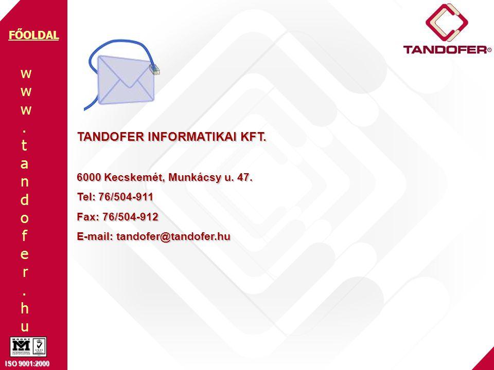 www.tandofer.huwww.tandofer.hu ISO 9001:2000 FŐOLDAL TANDOFER INFORMATIKAI KFT. 6000 Kecskemét, Munkácsy u. 47. Tel: 76/504-911 Fax: 76/504-912 E-mail