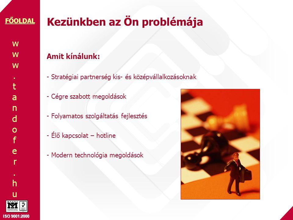www.tandofer.huwww.tandofer.hu ISO 9001:2000 FŐOLDAL Kezünkben az Ön problémája Amit kínálunk: - Stratégiai partnerség kis- és középvállalkozásoknak - Cégre szabott megoldások - Folyamatos szolgáltatás fejlesztés - Élő kapcsolat – hotline - Modern technológia megoldások