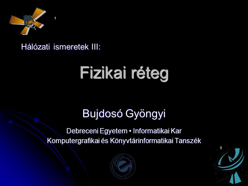 Fizikai réteg Bujdosó Gyöngyi Debreceni Egyetem • Informatikai Kar Komputergrafikai és Könyvtárinformatikai Tanszék 1 0 Hálózati ismeretek III: