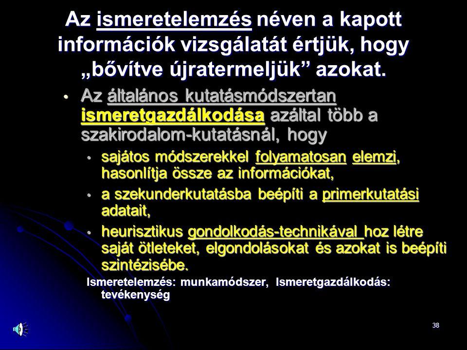 """38 Az ismeretelemzés néven a kapott információk vizsgálatát értjük, hogy """"bővítve újratermeljük"""" azokat. • Az általános kutatásmódszertan ismeretgazdá"""
