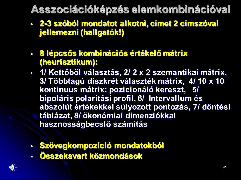 41 Asszociációképzés elemkombinációval • 2-3 szóból mondatot alkotni, címet 2 címszóval jellemezni (hallgatók!) • 8 lépcsős kombinációs értékelő mátrix (heurisztikum): • 1/ Kettőből választás, 2/ 2 x 2 szemantikai mátrix, 3/ Többtagú diszkrét választék mátrix, 4/ 10 x 10 kontinuus mátrix: pozicionáló kereszt, 5/ bipoláris polaritási profil, 6/ Intervallum és abszolút értékekkel súlyozott pontozás, 7/ döntési táblázat, 8/ ökonómiai dimenziókkal hasznosságbecslő számítás • Szövegkompozíció mondatokból • Összekavart közmondások