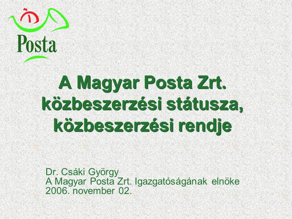 A Magyar Posta Zrt. közbeszerzési státusza, közbeszerzési rendje Dr. Csáki György A Magyar Posta Zrt. Igazgatóságának elnöke 2006. november 02.