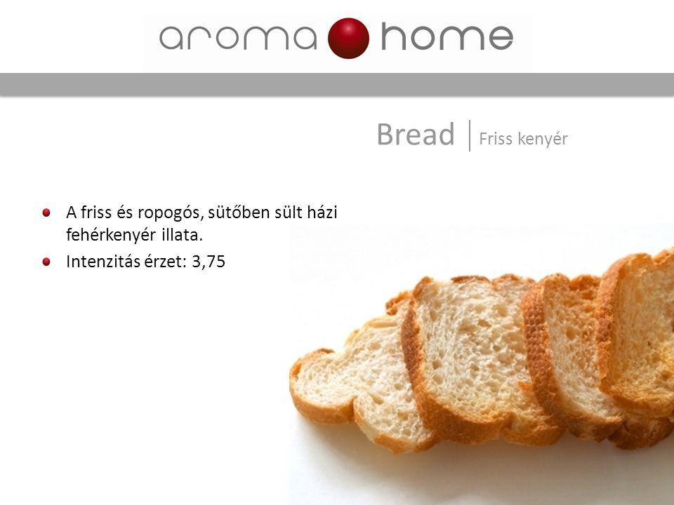 Bread Friss kenyér A friss és ropogós, sütőben sült házi fehérkenyér illata. Intenzitás érzet: 3,75