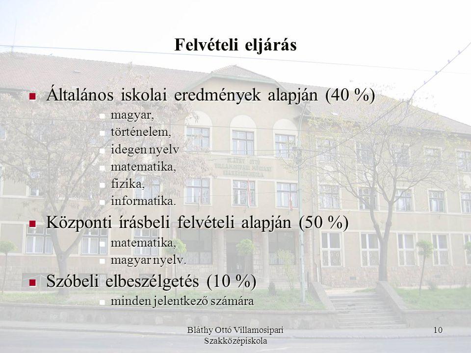 Bláthy Ottó Villamosipari Szakközépiskola 10 Felvételi eljárás  Általános iskolai eredmények alapján (40 %)  magyar,  történelem,  idegen nyelv 