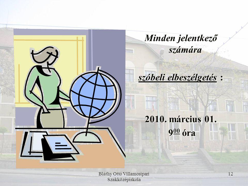Bláthy Ottó Villamosipari Szakközépiskola 12 Minden jelentkező számára szóbeli elbeszélgetés : 2010. március 01. 9 00 óra 9 00 óra
