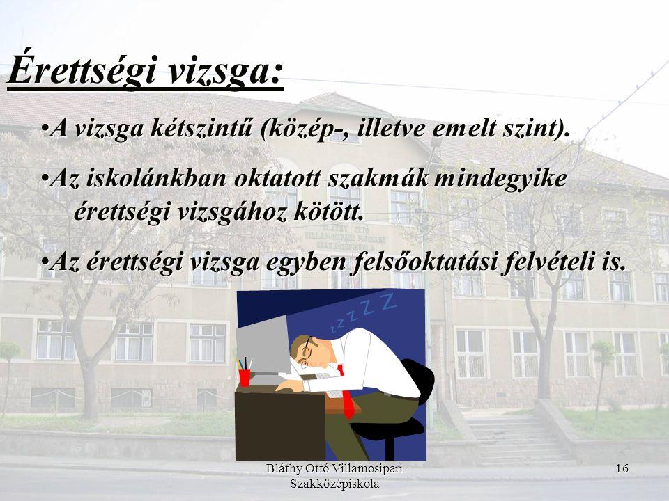 Bláthy Ottó Villamosipari Szakközépiskola 16 Érettségi vizsga: •A vizsga kétszintű (közép-, illetve emelt szint). •Az iskolánkban oktatott szakmák min