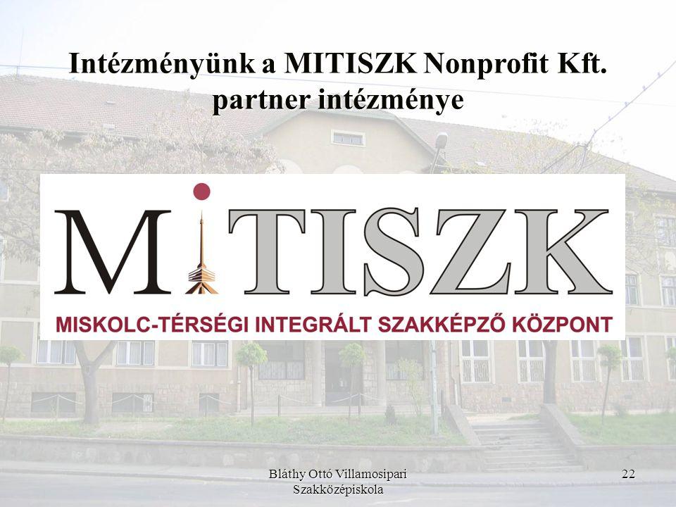 Bláthy Ottó Villamosipari Szakközépiskola 22 Intézményünk a MITISZK Nonprofit Kft. partner intézménye