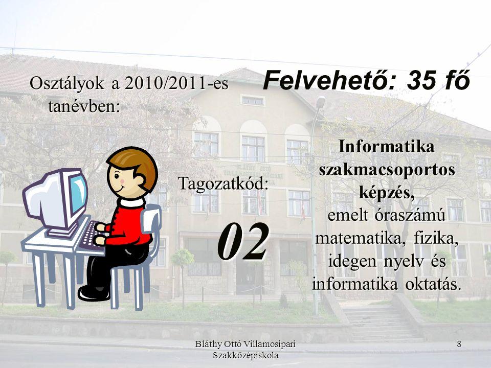 Bláthy Ottó Villamosipari Szakközépiskola 9 Osztályok a 2010/2011-es tanévben: Tagozatkód:03 Öt évfolyamos, informatika szakmacsoportos képzés, nyelvi előkészítő évfolyammal, sport fakultációval.