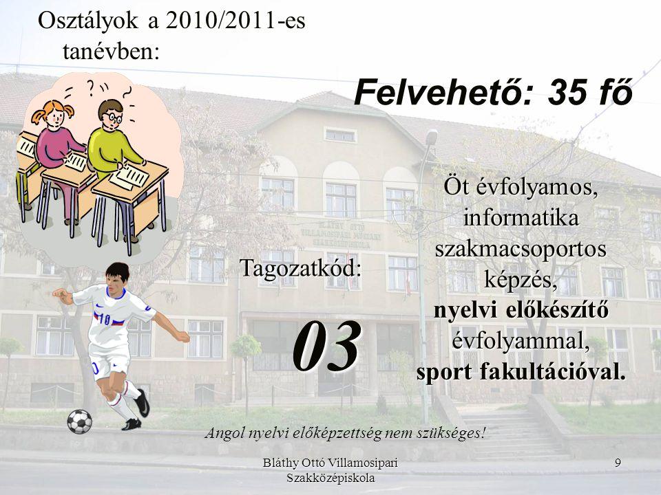Bláthy Ottó Villamosipari Szakközépiskola 9 Osztályok a 2010/2011-es tanévben: Tagozatkód:03 Öt évfolyamos, informatika szakmacsoportos képzés, nyelvi