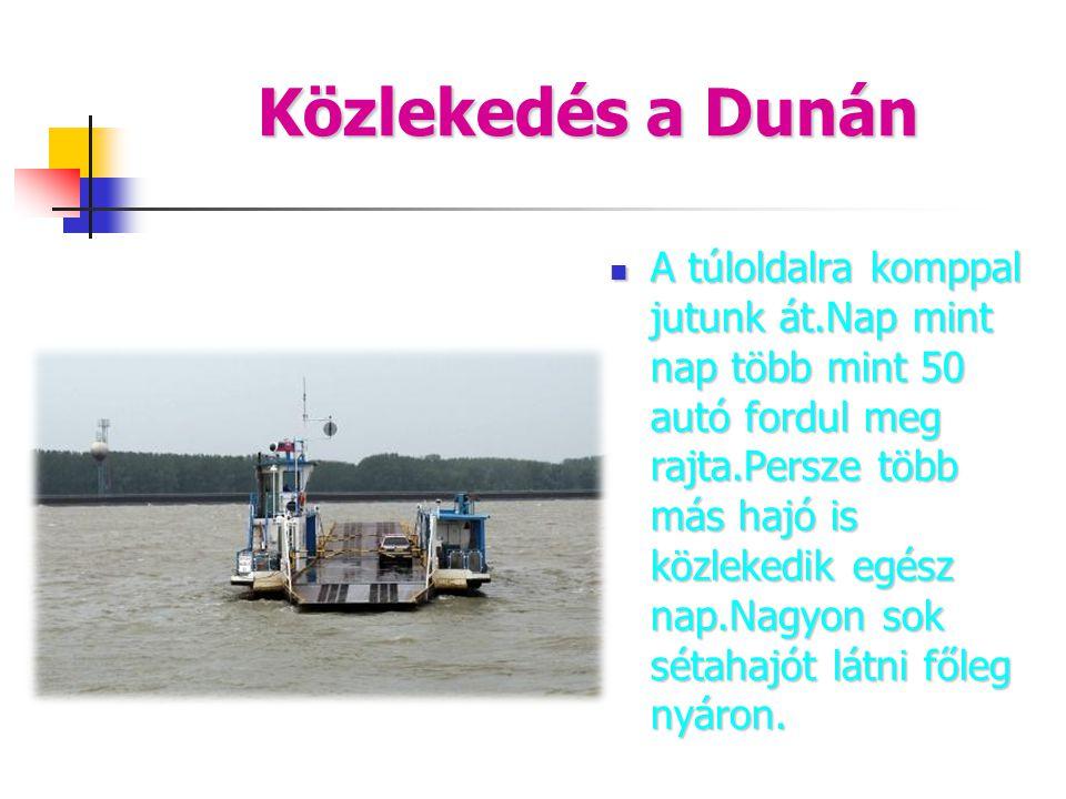 Közlekedés a Dunán  A túloldalra komppal jutunk át.Nap mint nap több mint 50 autó fordul meg rajta.Persze több más hajó is közlekedik egész nap.Nagyo
