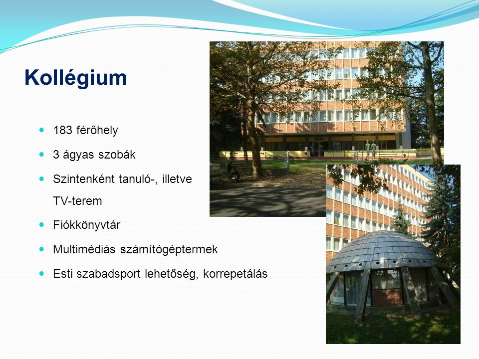Kollégium  183 férőhely  3 ágyas szobák  Szintenként tanuló-, illetve TV-terem  Fiókkönyvtár  Multimédiás számítógéptermek  Esti szabadsport leh