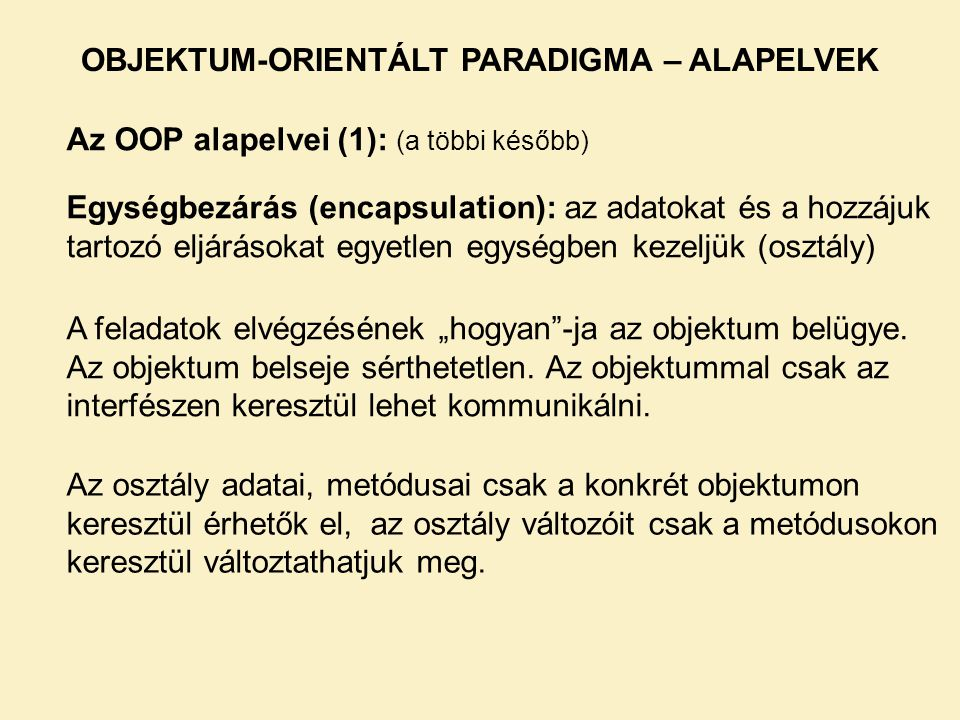 Az OOP alapelvei (1): (a többi később) Egységbezárás (encapsulation): az adatokat és a hozzájuk tartozó eljárásokat egyetlen egységben kezeljük (osztá