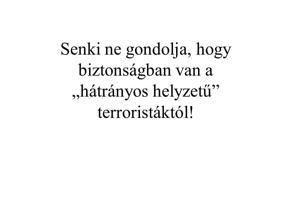 """Senki ne gondolja, hogy biztonságban van a """"hátrányos helyzetű terroristáktól!"""