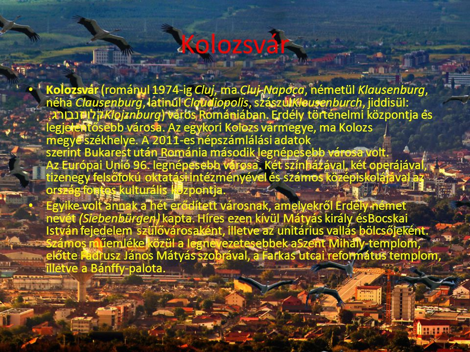 Kolozsvár • Kolozsvár (románul 1974-ig Cluj, ma Cluj-Napoca, németül Klausenburg, néha Clausenburg, latinul Claudiopolis, szászulKleusenburch, jiddisül: קלויזנבורג, Klojznburg) város Romániában.