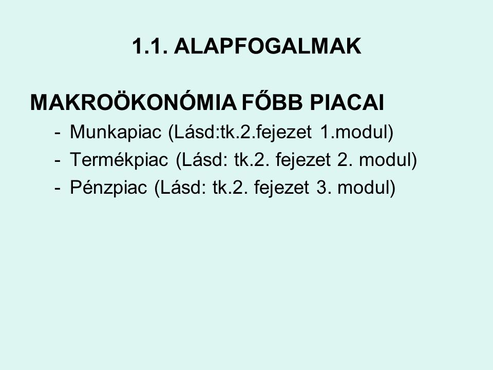 1.1. ALAPFOGALMAK MAKROÖKONÓMIA FŐBB PIACAI -Munkapiac (Lásd:tk.2.fejezet 1.modul) -Termékpiac (Lásd: tk.2. fejezet 2. modul) -Pénzpiac (Lásd: tk.2. f